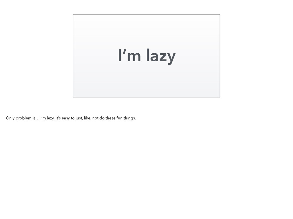 I'm lazy Only problem is… I'm lazy. It's easy t...