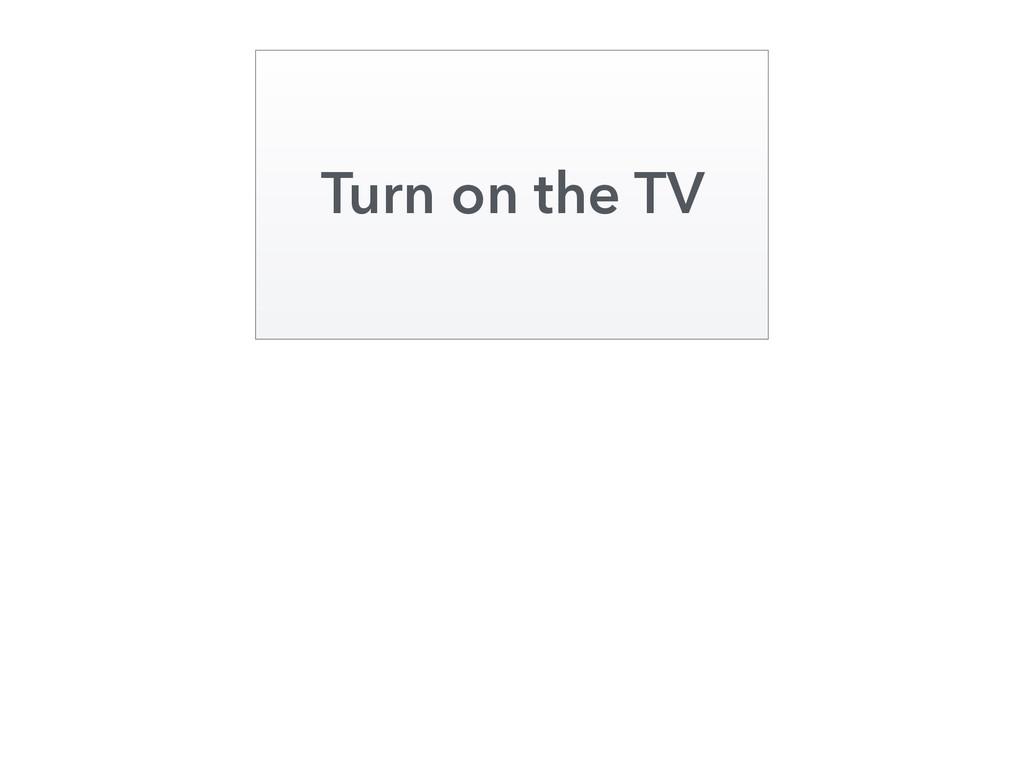 Turn on the TV