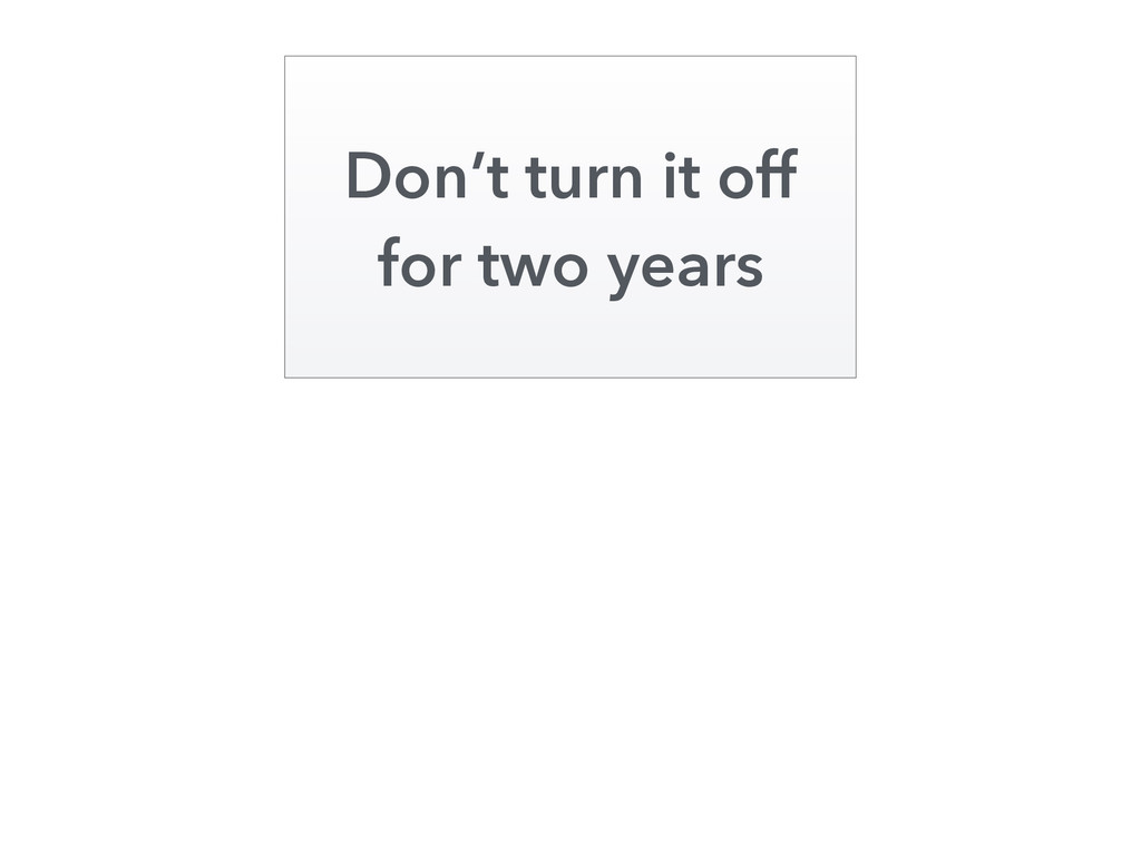 Don't turn it off for two years
