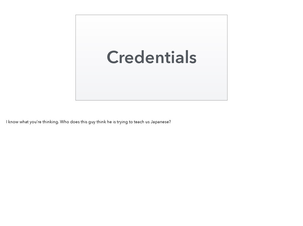 Credentials I know what you're thinking. Who do...