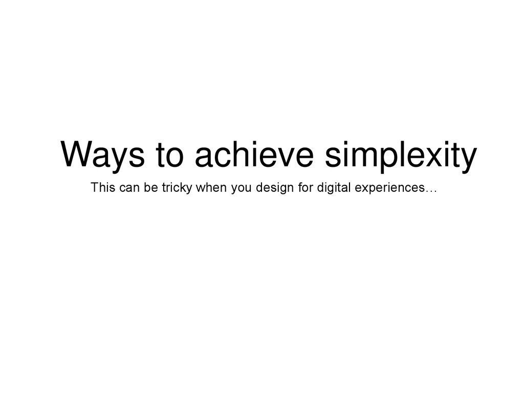 Ways to achieve simplexity This can be tricky w...