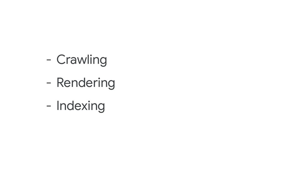 - Crawling - Rendering - Indexing