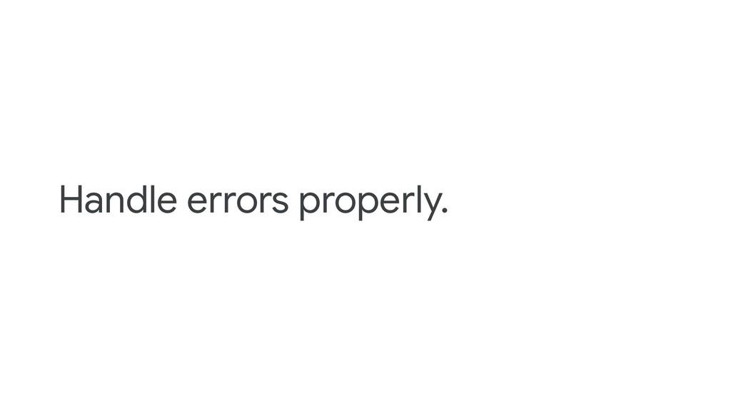 Handle errors properly.