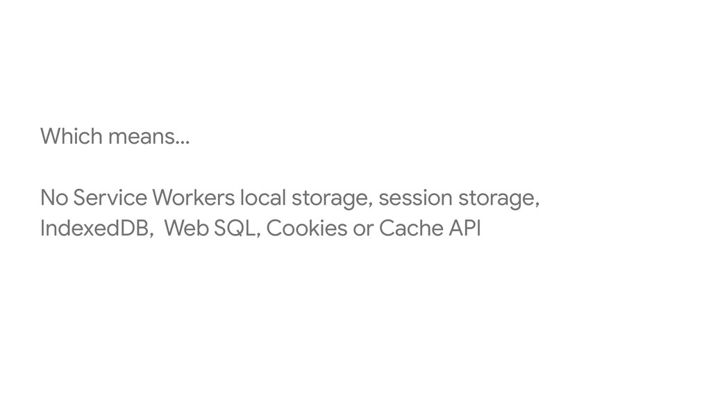 Which means… No Service Workers local storage, ...