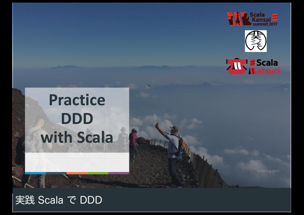 1 at Mt.Fuji 2014 ࣮ફ 4DBMBͰ %%% Practice DDD w...