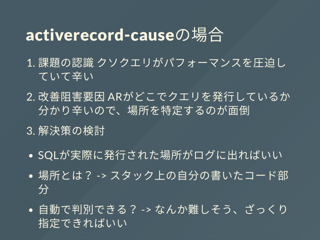 activerecord-cause の場合 1. 課題の認識 クソクエリがパフォーマンスを圧...