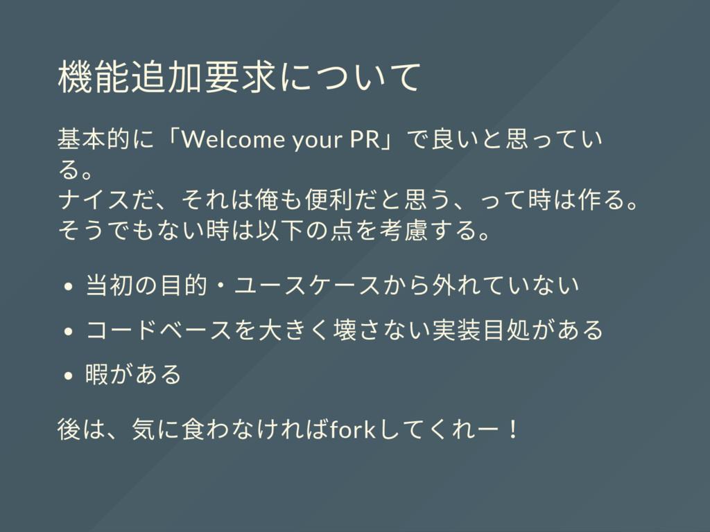 機能追加要求について 基本的に「Welcome your PR 」で良いと思ってい る。 ナイ...