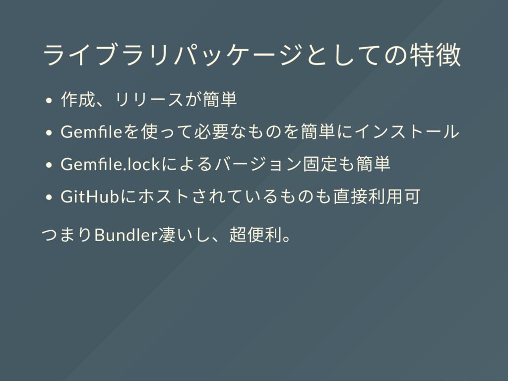 ライブラリパッケージとしての特徴 作成、リリースが簡単 Gem le を使って必要なものを簡単...