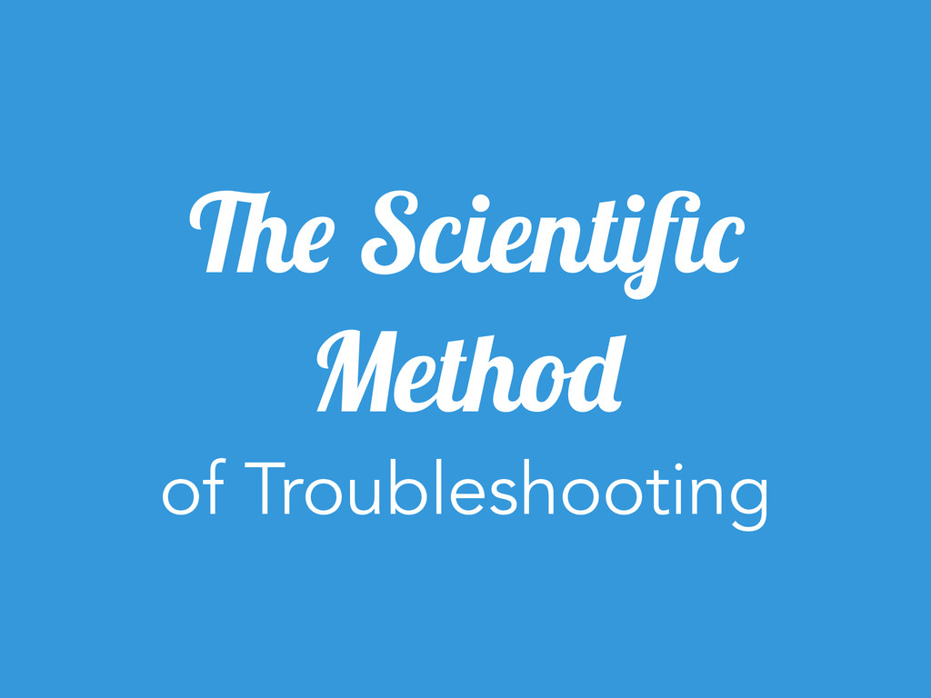 The Scientific Method of Troubleshooting