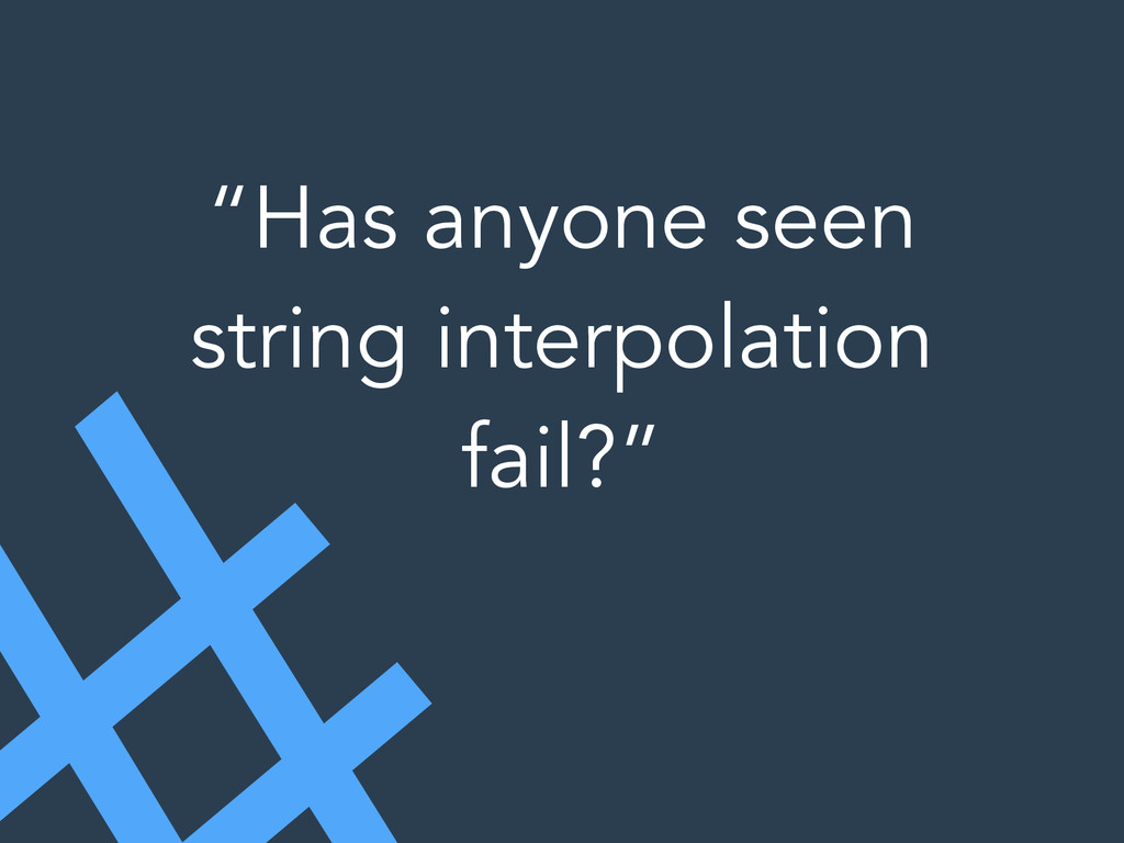 """Has anyone seen string interpolation fail?"""