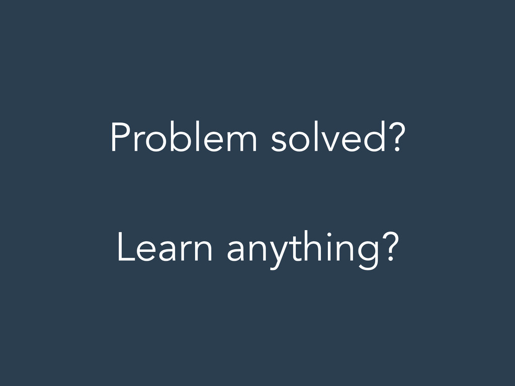 Problem solved? ! Learn anything?