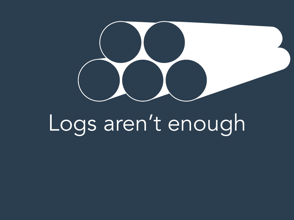 Logs aren't enough