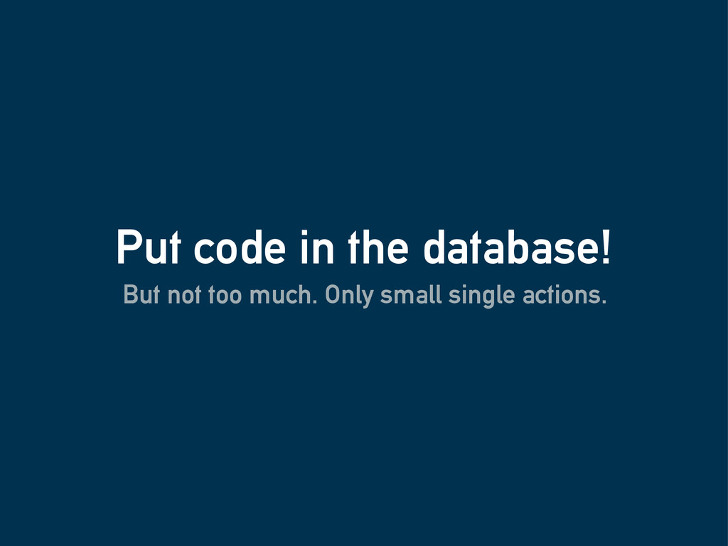 Put code in the database! But not too much. Onl...