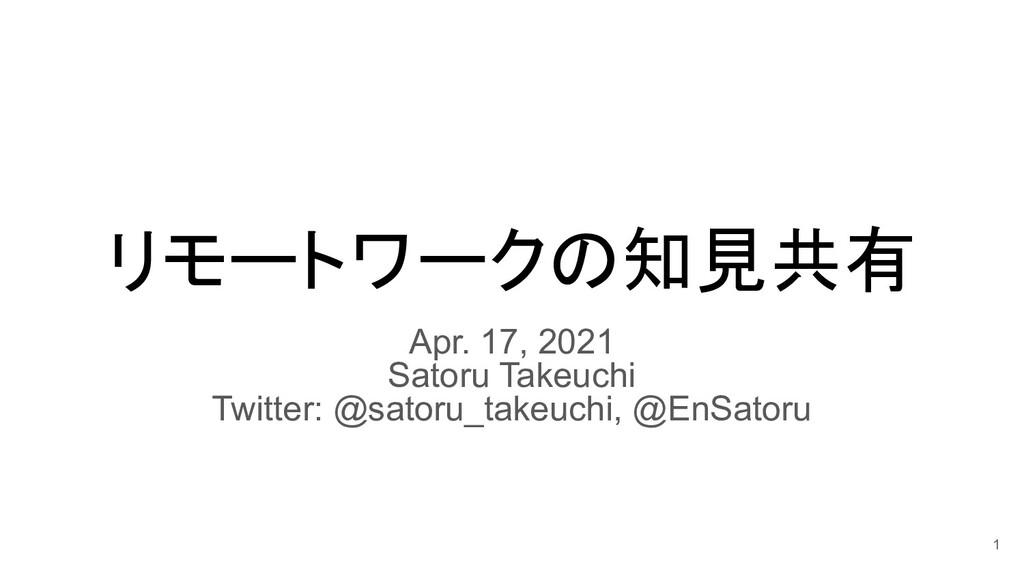 リモートワークの知見共有 Apr. 17, 2021 Satoru Takeuchi Twit...