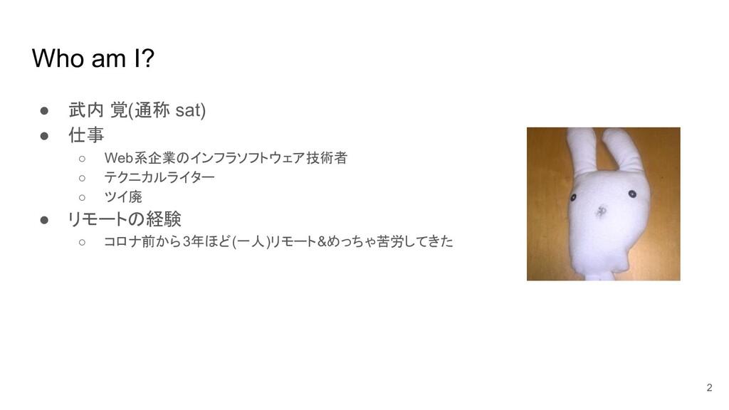 Who am I? ● 武内 覚(通称 sat) ● 仕事 ○ Web系企業のインフラソフトウ...