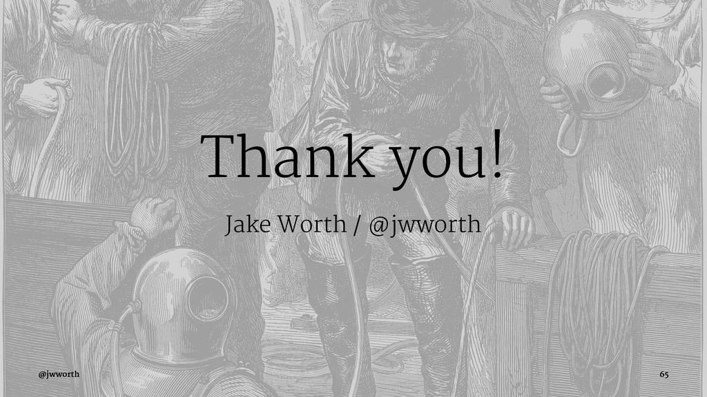 Thank you! Jake Worth / @jwworth @jwworth 65