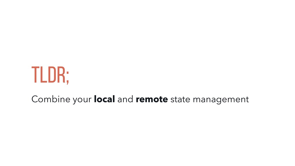 Tldr; Combine your local and remote state manag...