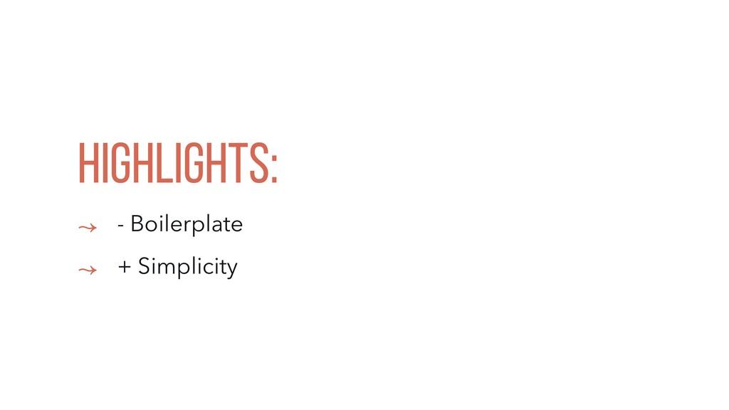 HIGHLIGHTS: ↝ - Boilerplate ↝ + Simplicity