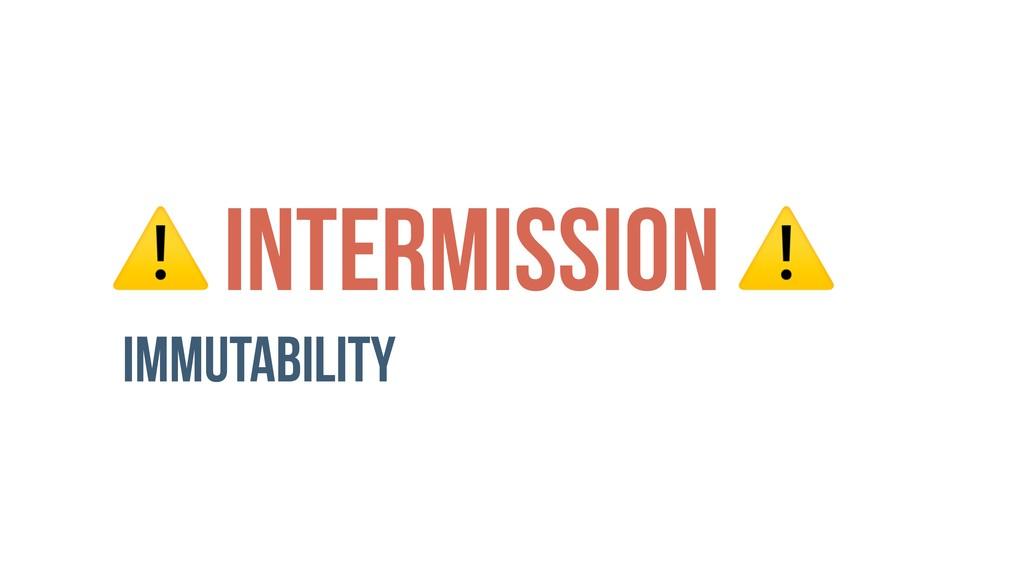 ⚠ INTERMISSION ⚠ Immutability