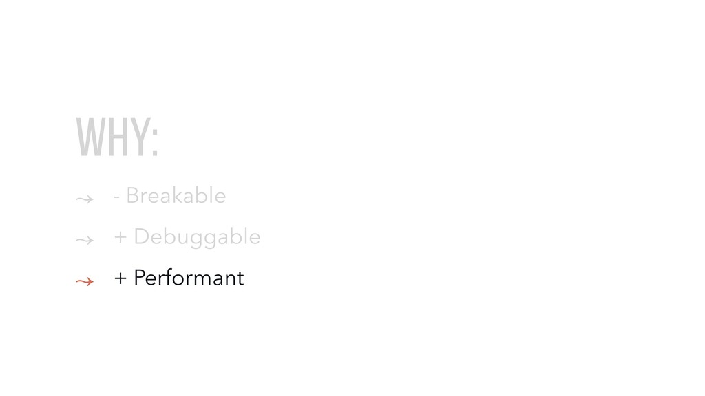 WHY: ↝ - Breakable ↝ + Debuggable ↝ + Performant