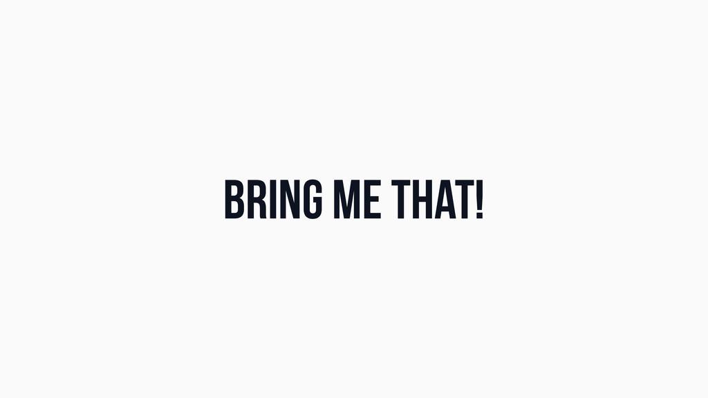 Bring me that!