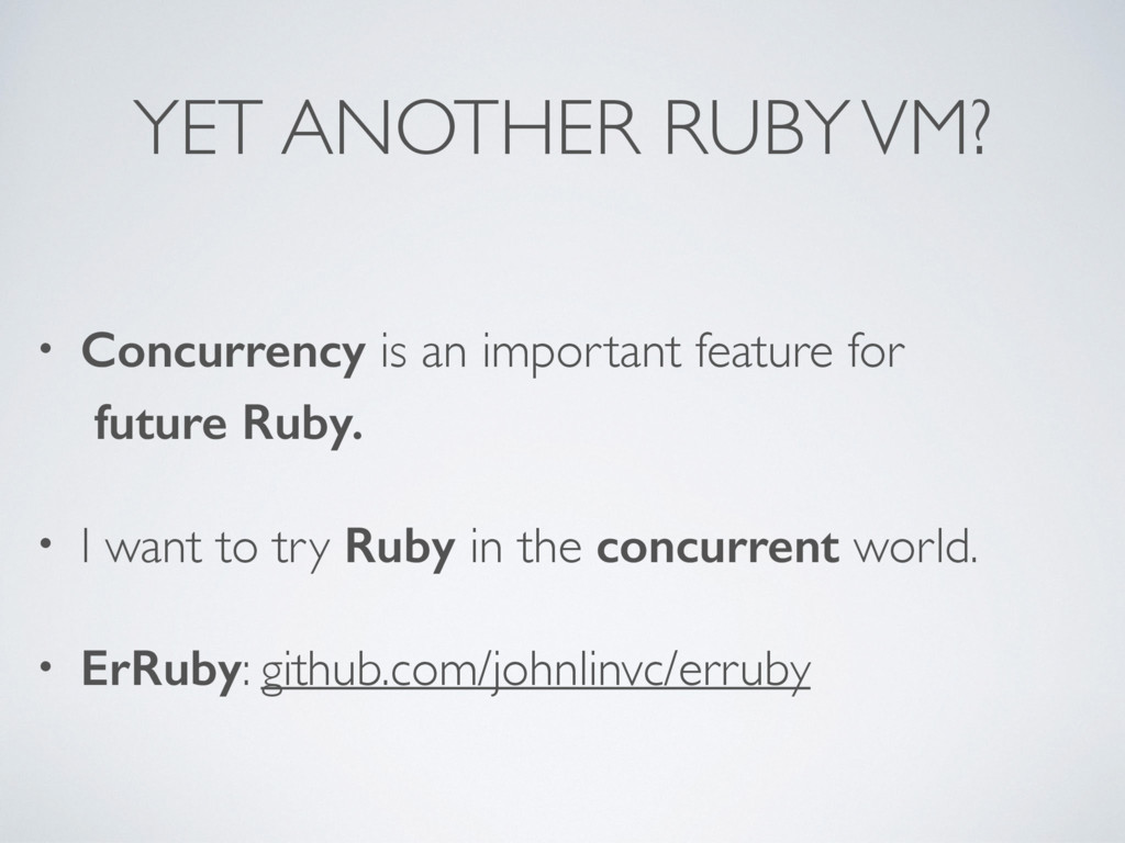 YET ANOTHER RUBY VM? • Concurrency is an import...