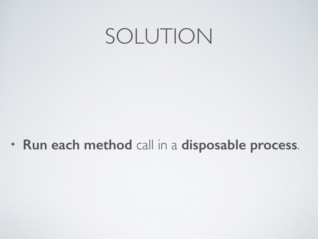 SOLUTION • Run each method call in a disposable...