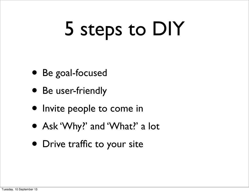 5 steps to DIY • Be goal-focused • Be user-frie...
