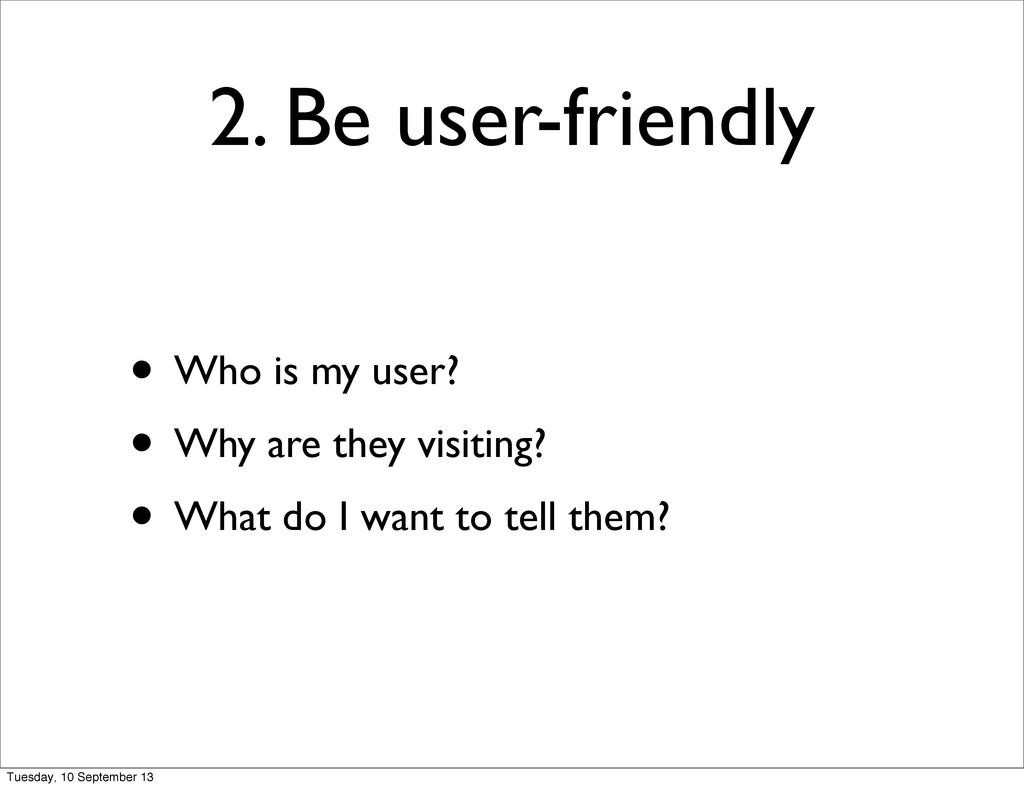2. Be user-friendly • Who is my user? • Why are...
