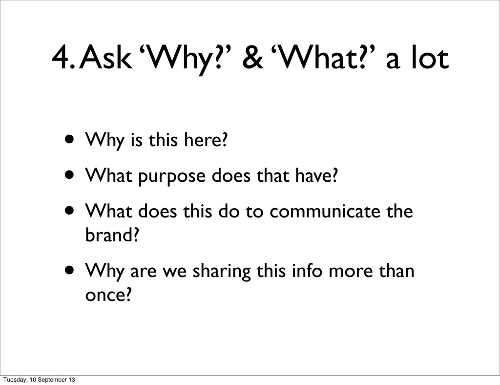 4. Ask 'Why?' & 'What?' a lot • Why is this her...