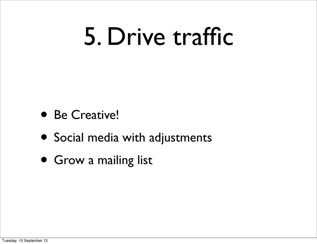 5. Drive traffic • Be Creative! • Social media w...