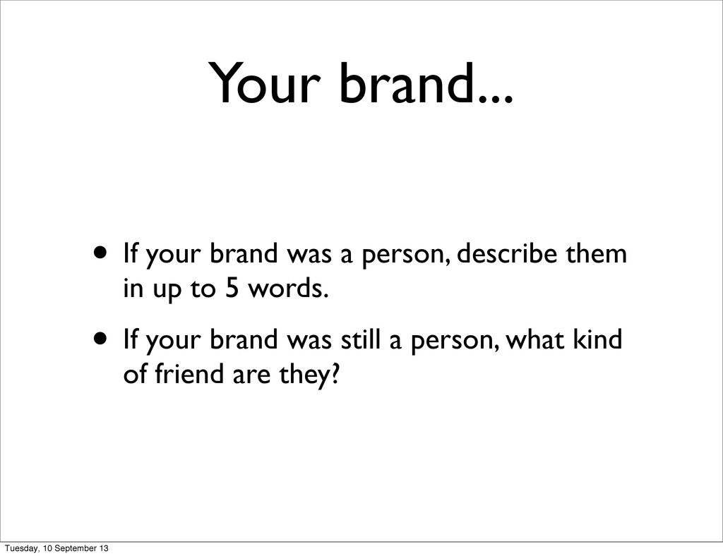 Your brand... • If your brand was a person, des...
