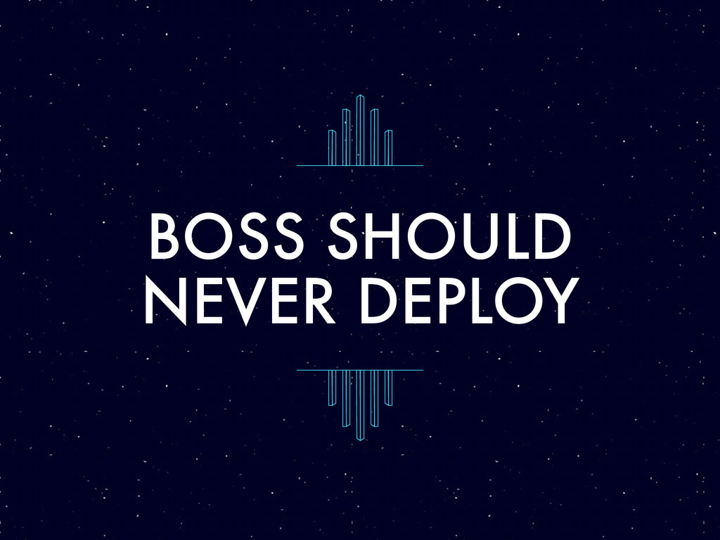 BOSS SHOULD NEVER DEPLOY