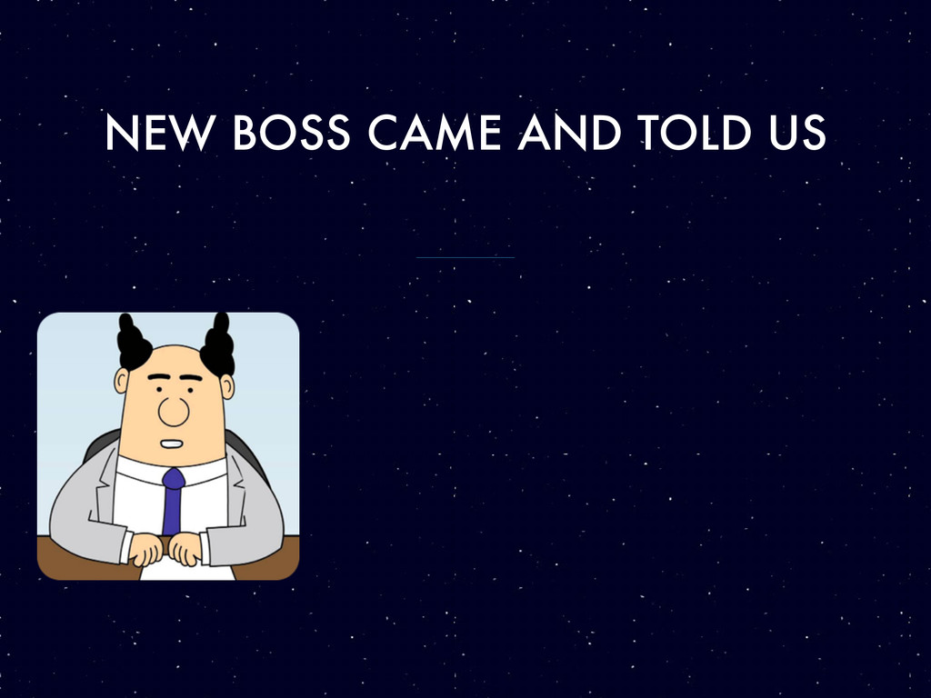 NEW BOSS CAME AND TOLD US