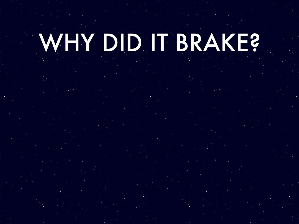 WHY DID IT BRAKE?