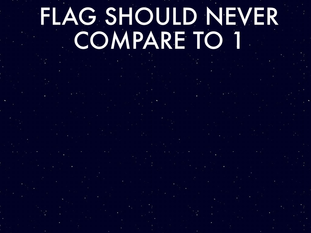 FLAG SHOULD NEVER COMPARE TO 1