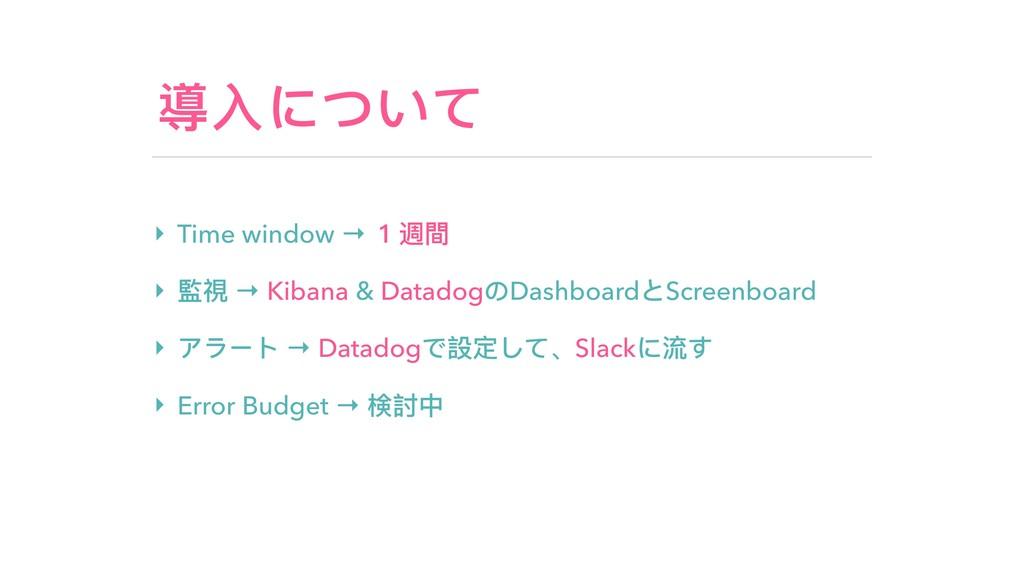 導⼊入について ‣ Time window → 1週間 ‣ 監視 → Kibana & Dat...