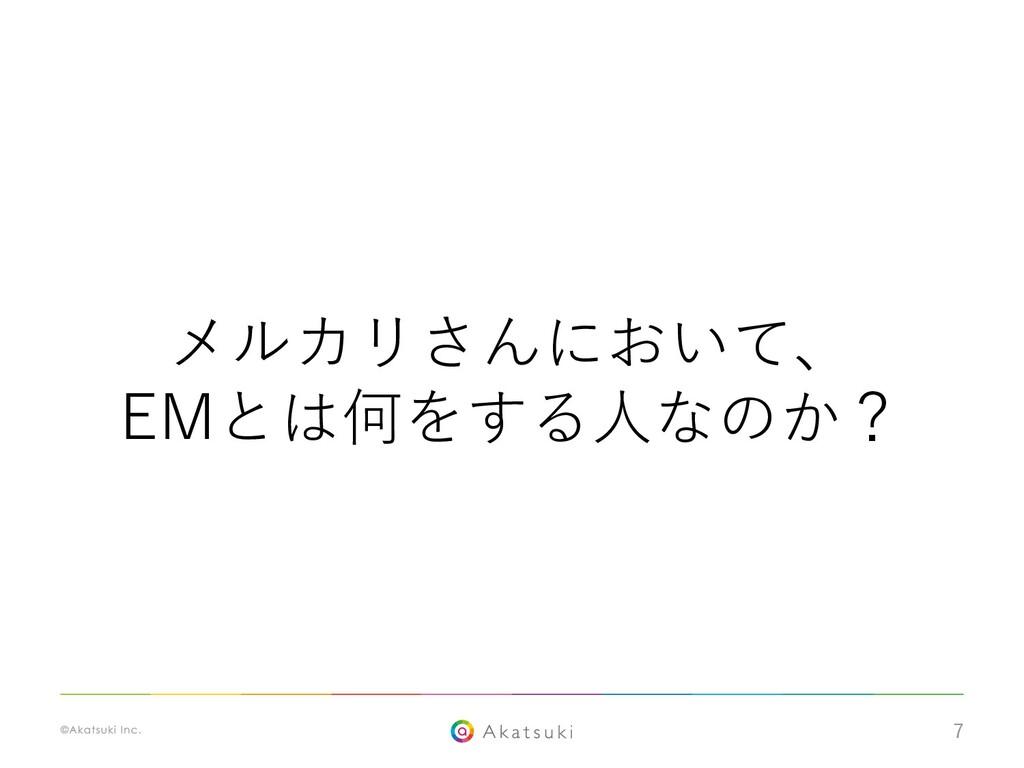 7 メルカリさんにおいて、 EMとは何をする⼈なのか?