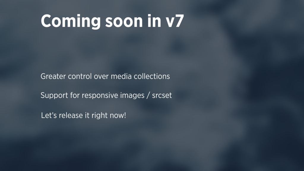 Coming soon in v7 Greater control over media co...