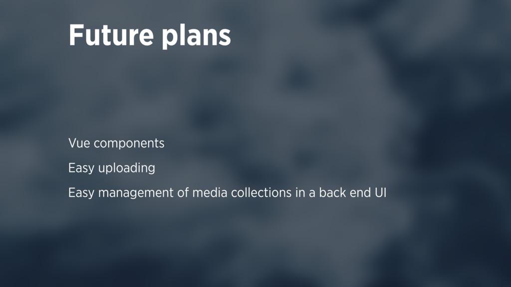 Vue components Easy uploading Easy management o...