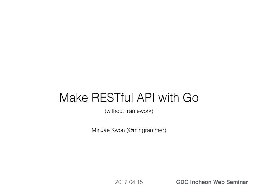 Make RESTful API with Go MinJae Kwon (@mingramm...