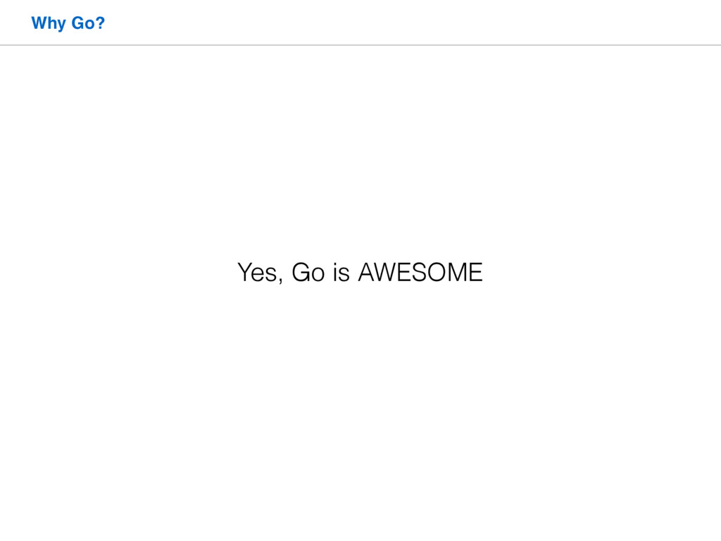 Why Go? Yes, Go is AWESOME