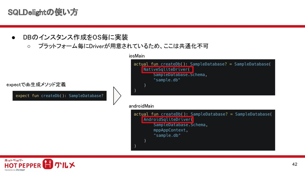 SQLDelightの使い方 ● DBのインスタンス作成をOS毎に実装  ○ プラットフォ...