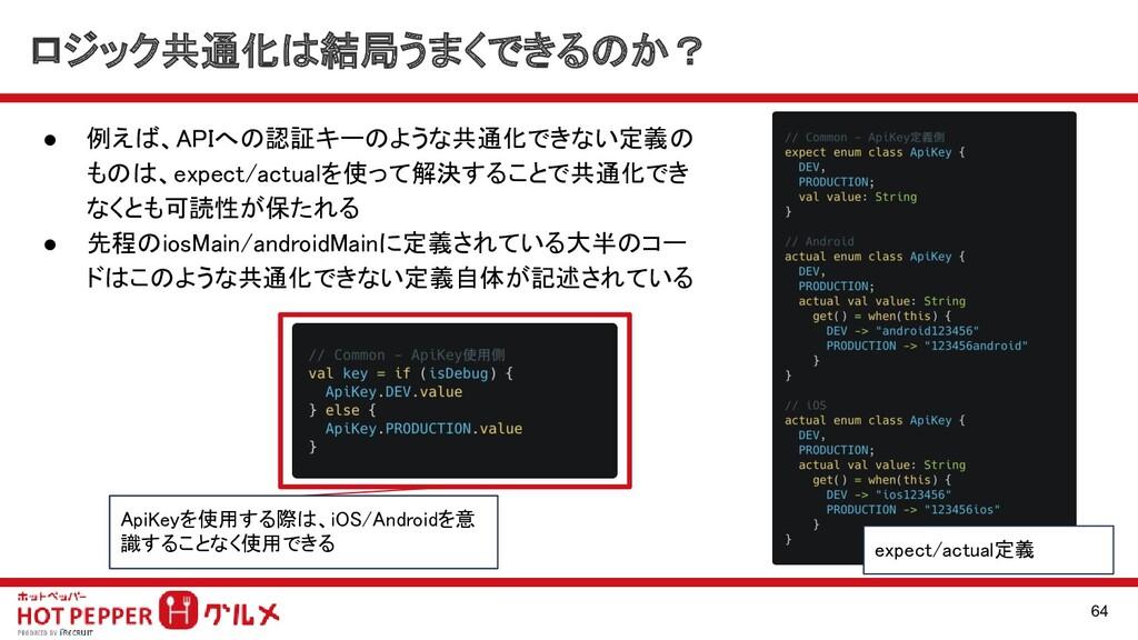 ● 例えば、APIへの認証キーのような共通化できない定義の ものは、expect/actual...