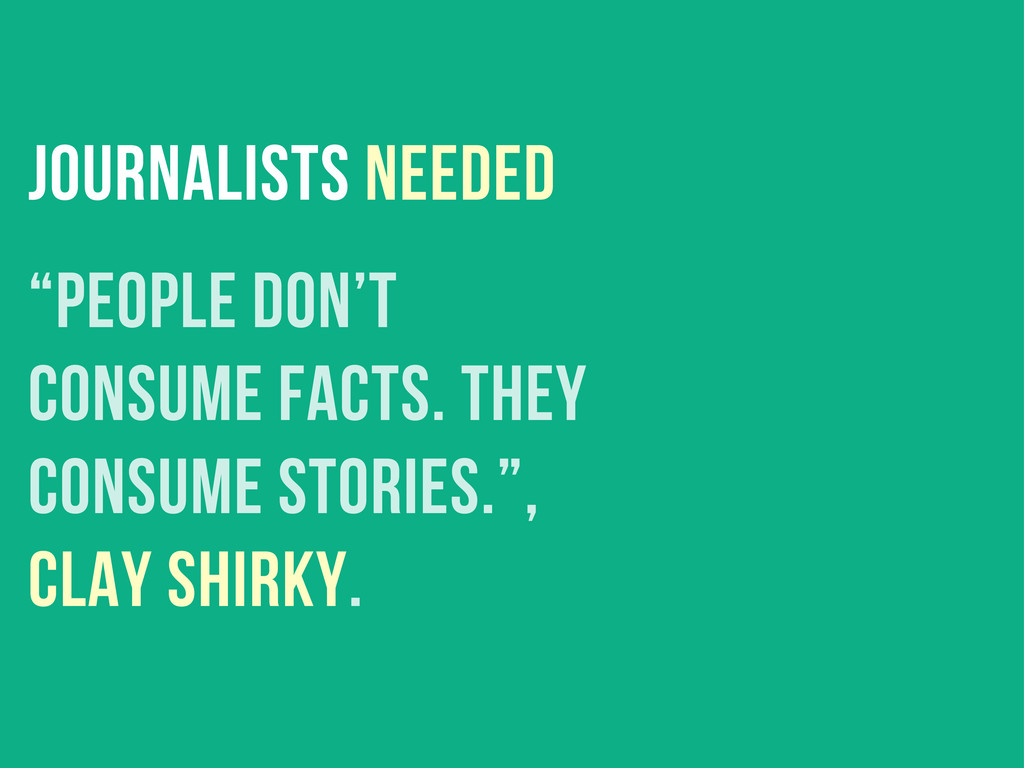"""journalists needed """"People don't consume facts...."""
