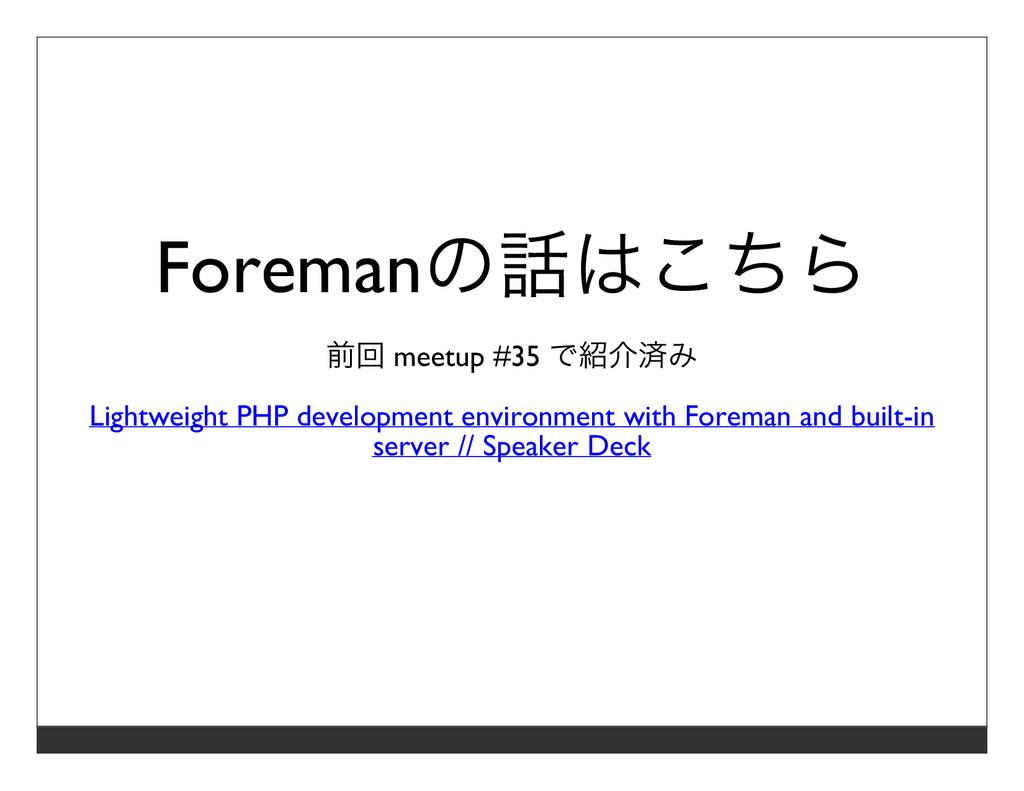 Foremanの話はこちら 前回 meetup #35 で紹介済み Lightweight P...