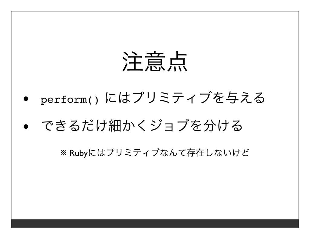 注意点 perform() にはプリミティブを与える できるだけ細かくジョブを分ける ※ Ru...