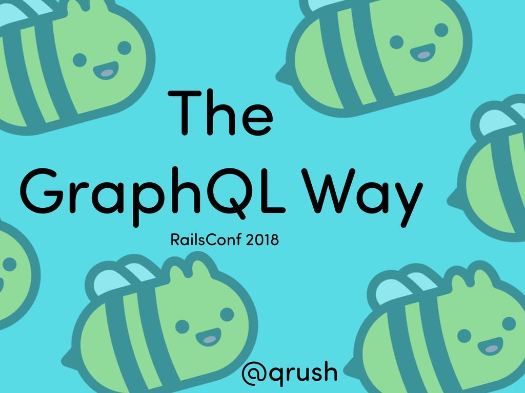 The GraphQL Way @qrush RailsConf 2018