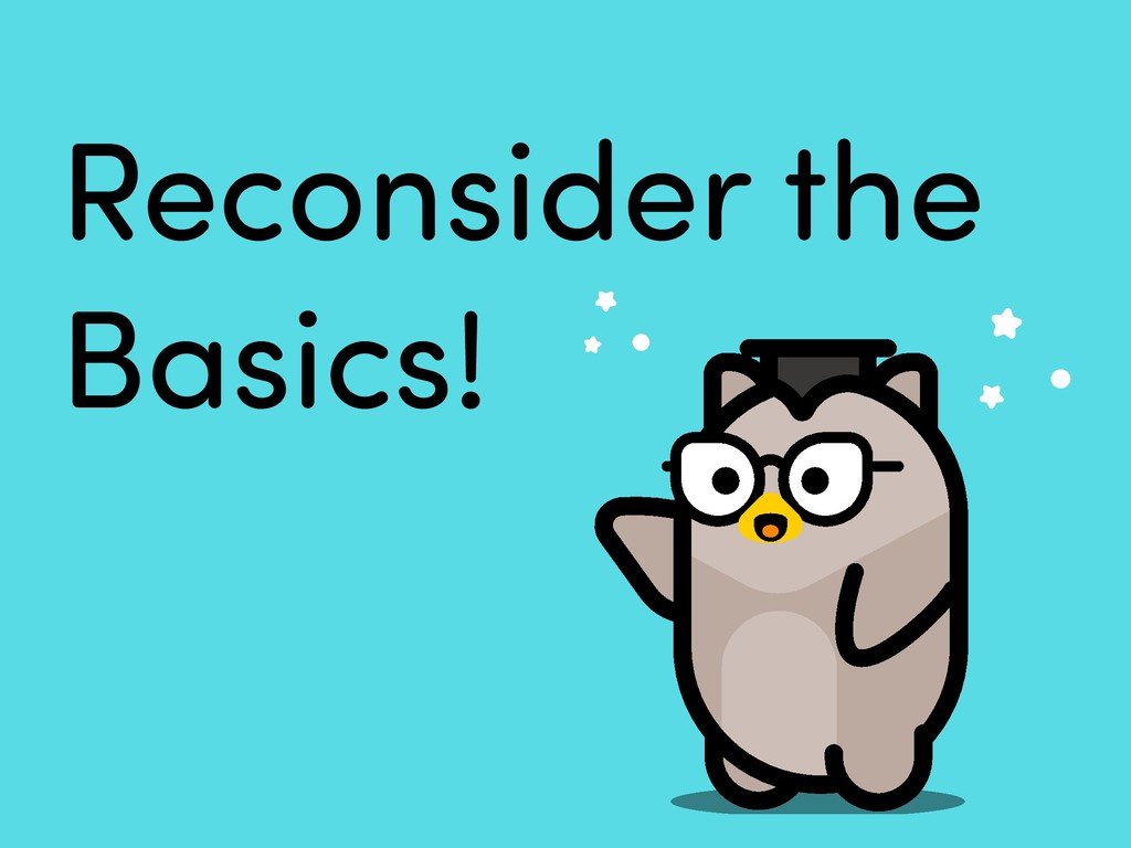 Reconsider the Basics!