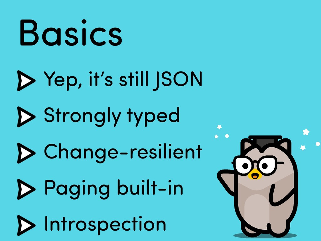 Basics Yep, it's still JSON Strongly typed Chan...